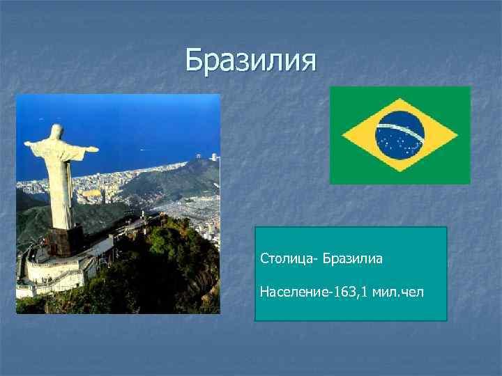 Бразилия Столица- Бразилиа Население-163, 1 мил. чел