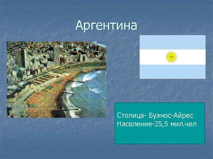 Аргентина Столица- Буэнос-Айрес Население-35, 5 мил. чел