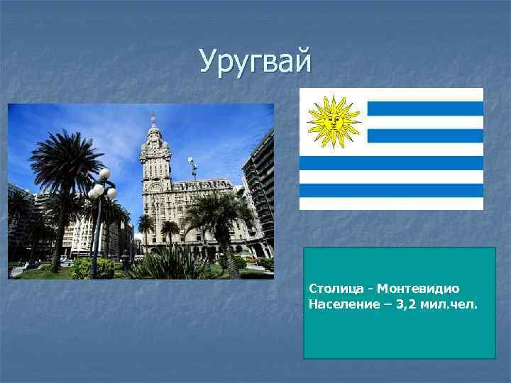 Уругвай Столица - Монтевидио Население – 3, 2 мил. чел.