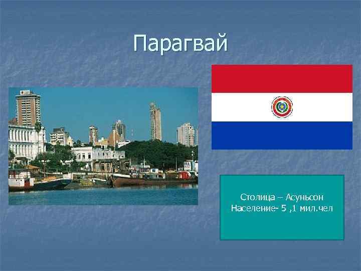 Парагвай Столица – Асуньсон Население- 5 , 1 мил. чел