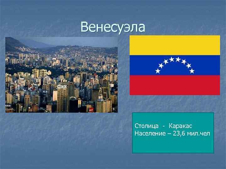 Венесуэла Столица - Каракас Население – 23, 6 мил. чел