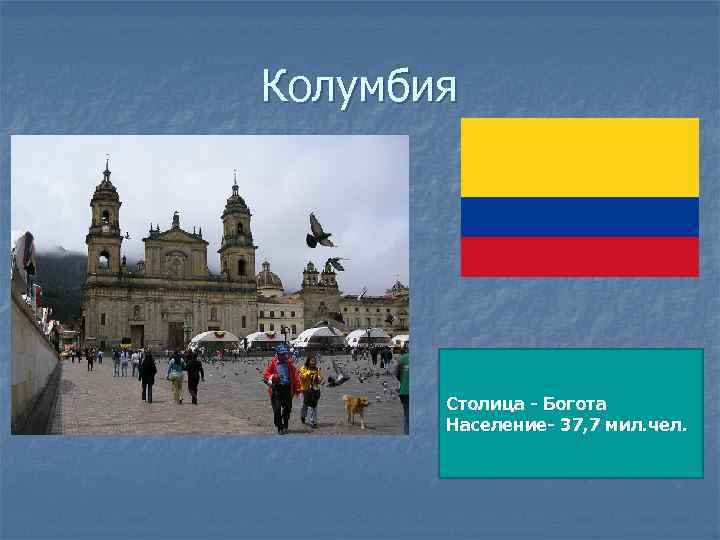 Колумбия Столица - Богота Население- 37, 7 мил. чел.