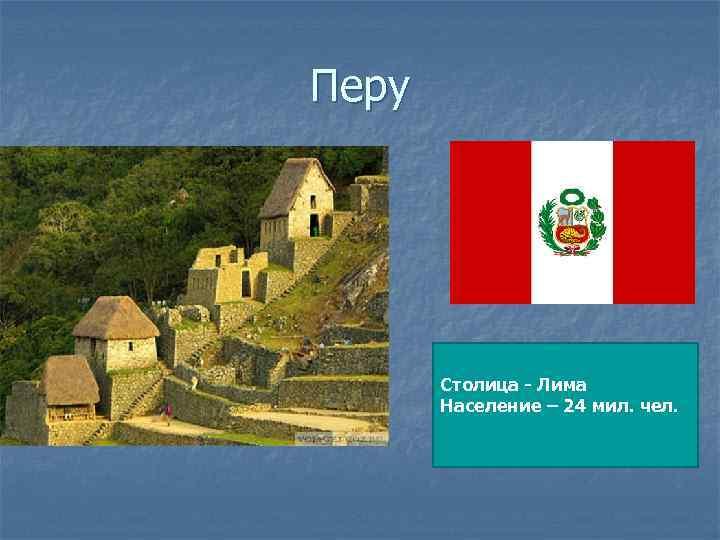 Перу Столица - Лима Население – 24 мил. чел.