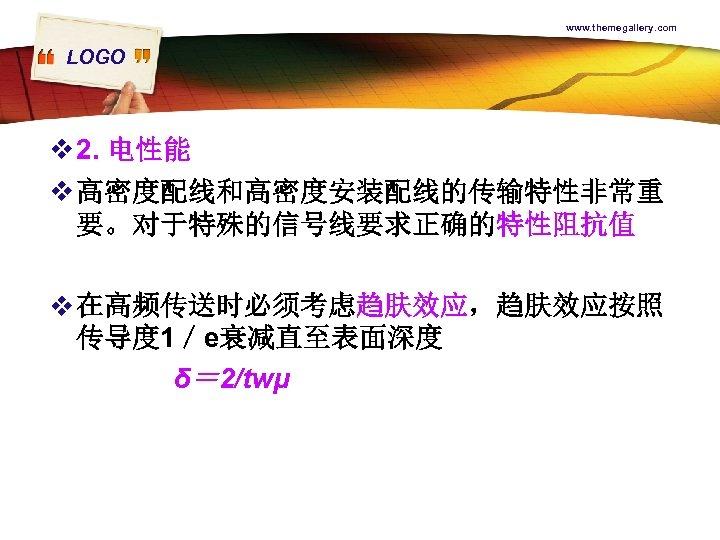 www. themegallery. com LOGO v 2. 电性能 v 高密度配线和高密度安装配线的传输特性非常重 要。对于特殊的信号线要求正确的特性阻抗值 v 在高频传送时必须考虑趋肤效应,趋肤效应按照 传导度 1/e衰减直至表面深度