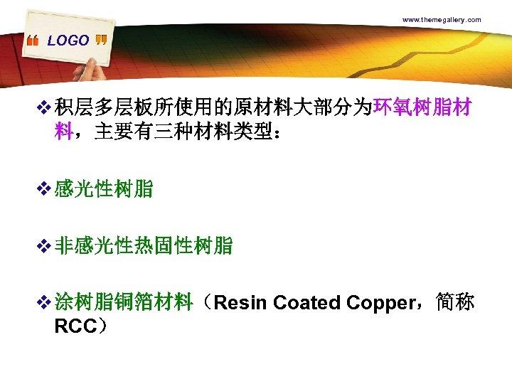 www. themegallery. com LOGO v 积层多层板所使用的原材料大部分为环氧树脂材 料,主要有三种材料类型: v 感光性树脂 v 非感光性热固性树脂 v 涂树脂铜箔材料(Resin Coated