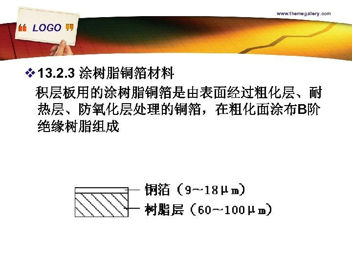 www. themegallery. com LOGO v 13. 2. 3 涂树脂铜箔材料 积层板用的涂树脂铜箔是由表面经过粗化层、耐 热层、防氧化层处理的铜箔,在粗化面涂布B阶 绝缘树脂组成
