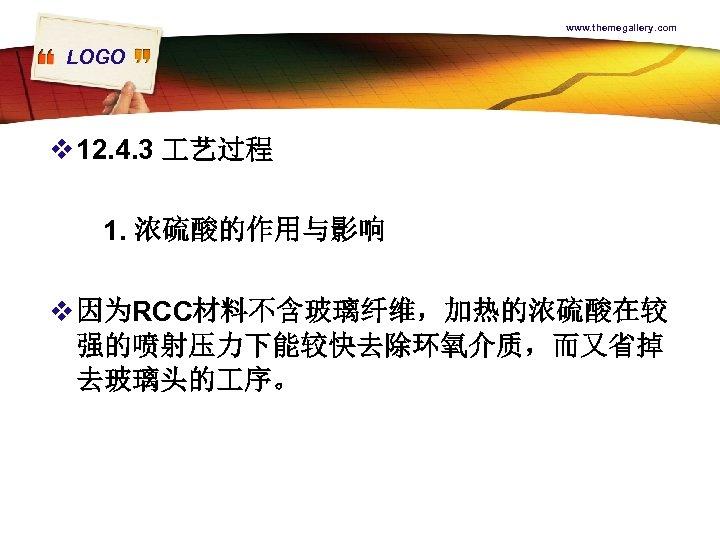 www. themegallery. com LOGO v 12. 4. 3 艺过程 1. 浓硫酸的作用与影响 v 因为RCC材料不含玻璃纤维,加热的浓硫酸在较 强的喷射压力下能较快去除环氧介质,而又省掉
