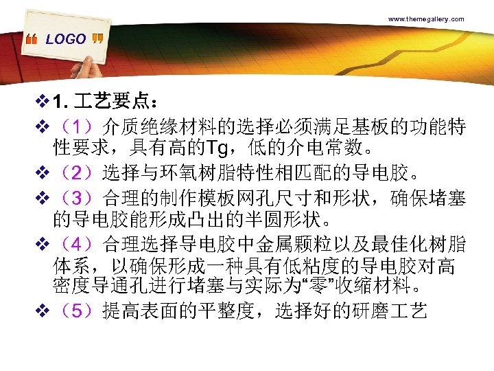 www. themegallery. com LOGO v 1. 艺要点: v (1)介质绝缘材料的选择必须满足基板的功能特 性要求,具有高的Tg,低的介电常数。 v (2)选择与环氧树脂特性相匹配的导电胶。 v (3)合理的制作模板网孔尺寸和形状,确保堵塞