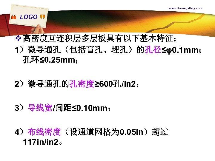 www. themegallery. com LOGO v 高密度互连积层多层板具有以下基本特征: 1)微导通孔(包括盲孔、埋孔)的孔径≤φ0. 1 mm; 孔环≤ 0. 25 mm; 2)微导通孔的孔密度≥