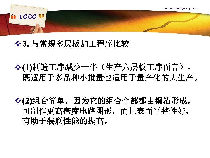 www. themegallery. com LOGO v 3. 与常规多层板加 程序比较 v (1)制造 序减少一半(生产六层板 序而言), 既适用于多品种小批量也适用于量产化的大生产。 v
