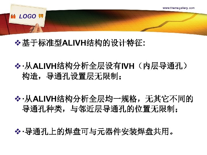 www. themegallery. com LOGO v 基于标准型ALIVH结构的设计特征: v ·从ALIVH结构分析全层设有IVH(内层导通孔) 构造,导通孔设置层无限制; v ·从ALIVH结构分析全层均一规格,无其它不同的 导通孔种类,与邻近层导通孔的位置无限制; v ·导通孔上的焊盘可与元器件安装焊盘共用。