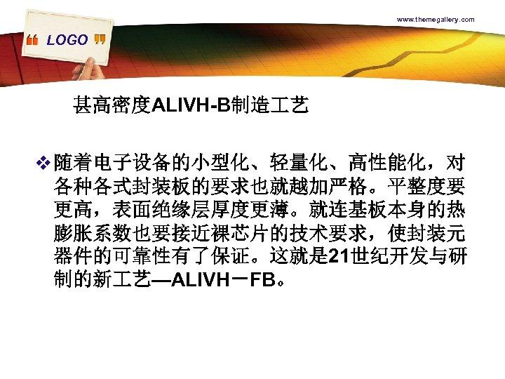 www. themegallery. com LOGO 甚高密度ALIVH-B制造 艺 v 随着电子设备的小型化、轻量化、高性能化,对 各种各式封装板的要求也就越加严格。平整度要 更高,表面绝缘层厚度更薄。就连基板本身的热 膨胀系数也要接近裸芯片的技术要求,使封装元 器件的可靠性有了保证。这就是 21世纪开发与研 制的新