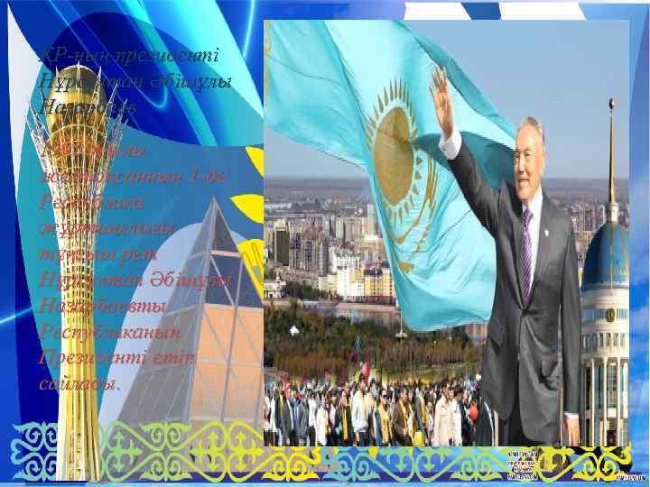 ҚР-ның президенті Нұрсұлтан Әбішұлы Назарбаев 1991 жылы желтоқсанның 1 -де Республика жұртшылығы тұңғыш рет