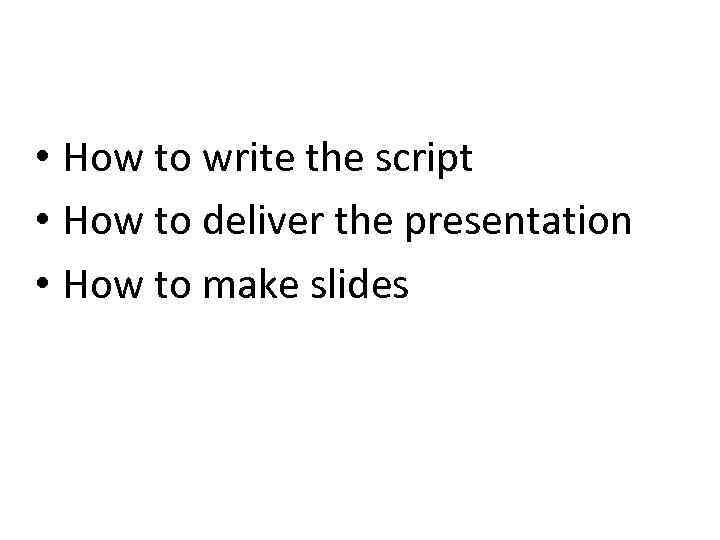 • How to write the script • How to deliver the presentation •