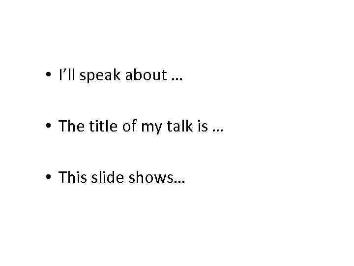• I'll speak about … • The title of my talk is …