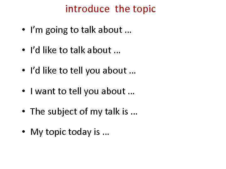 introduce the topic • I'm going to talk about … • I'd like to