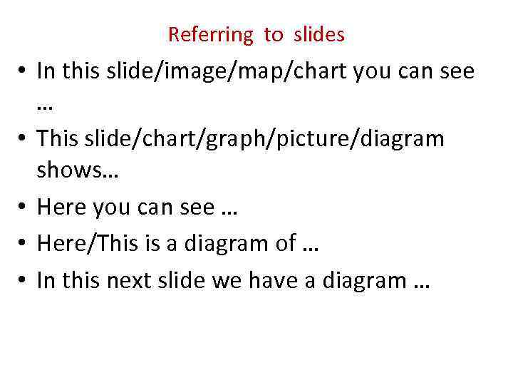 Referring to slides • In this slide/image/map/chart you can see … • This slide/chart/graph/picture/diagram