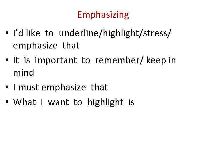 Emphasizing • I'd like to underline/highlight/stress/ emphasize that • It is important to remember/