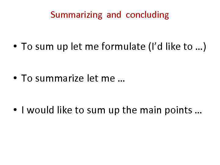 Summarizing and concluding • To sum up let me formulate (I'd like to …)