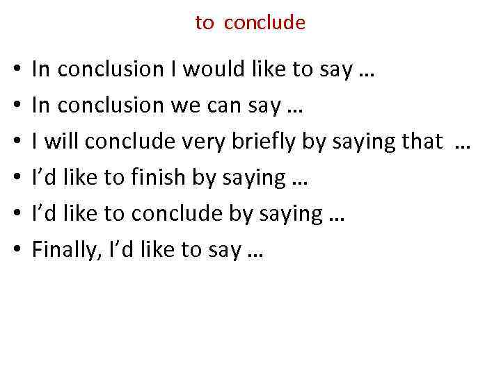 to conclude • • • In conclusion I would like to say … In