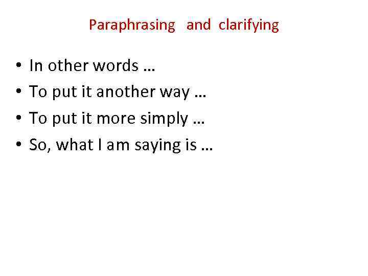 Paraphrasing and clarifying • • In other words … To put it another way