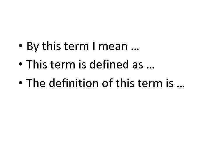 • By this term I mean … • This term is defined as