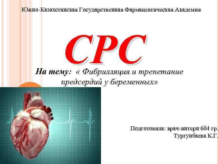 Южно-Казахстанская Государственная Фармацевтическая Академия СРС На тему: « Фибрилляция и трепетание предсердий у беременных»