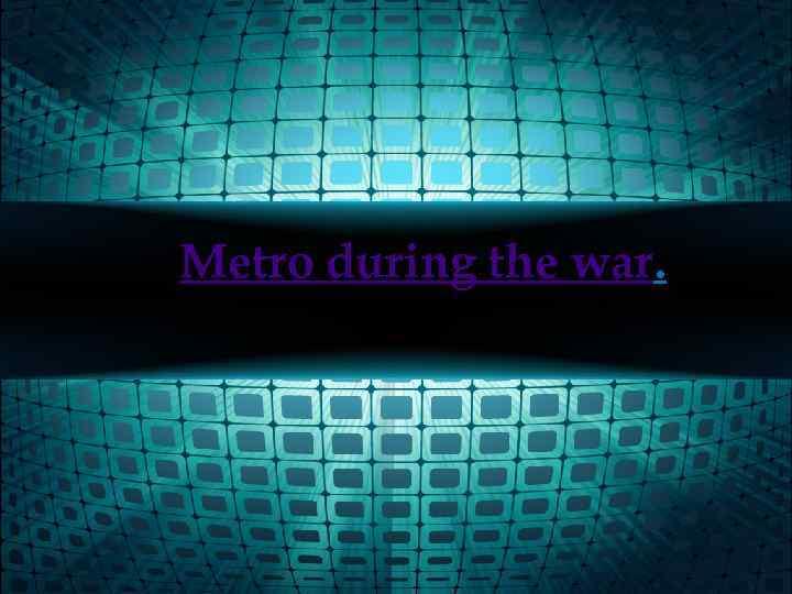 Metro during the war.