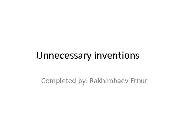 Unnecessary inventions Completed by: Rakhimbaev Ernur