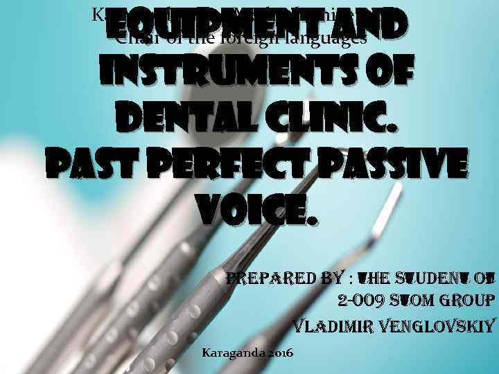 Equipment and instruments of dental clinic. Past Perfect Passive Voice. Karaganda State Medical University