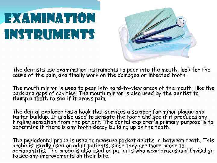 Examination Instruments The dentists use examination instruments to peer into the mouth, look for