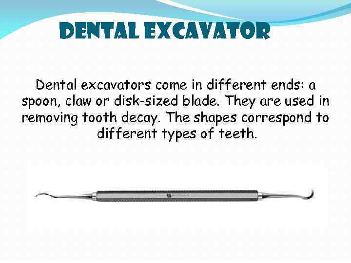 Dental Excavator Dental excavators come in different ends: a spoon, claw or disk-sized blade.