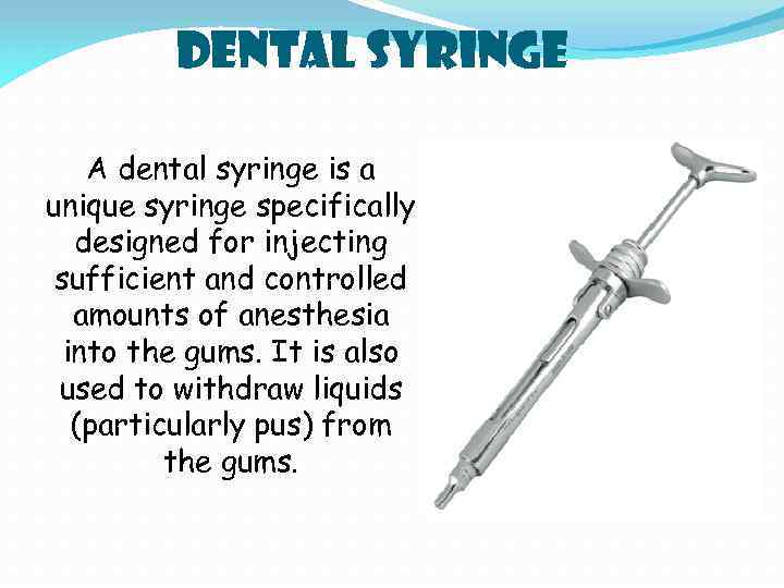 Dental Syringe A dental syringe is a unique syringe specifically designed for injecting sufficient