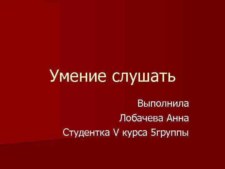 Умение слушать Выполнила Лобачева Анна Студентка V курса 5 группы