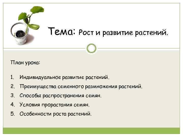 Тема: Рост и развитие растений. План урока: 1. Индивидуальное развитие растений. 2. Преимущества семенного