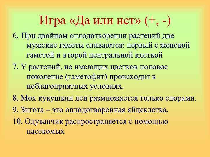 Игра «Да или нет» (+, -) 6. При двойном оплодотворении растений две мужские гаметы
