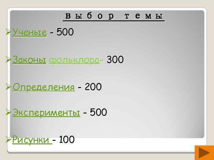 выбор темы ØУченые - 500 ØЗаконы фольклора- 300 ØОпределения - 200 ØЭксперименты - 500