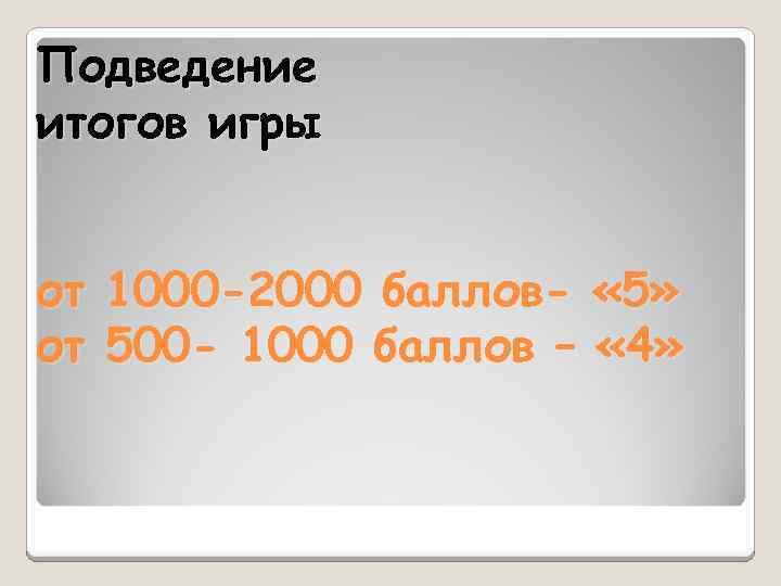Подведение итогов игры от 1000 -2000 баллов- « 5» от 500 - 1000 баллов