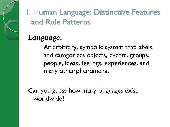 I. Human Language: Distinctive Features and Rule Patterns Language: An arbitrary, symbolic system that