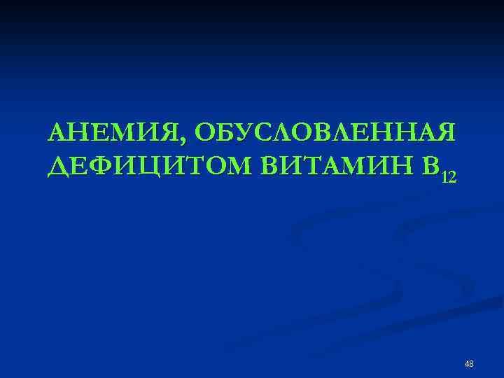 АНЕМИЯ, ОБУСЛОВЛЕННАЯ ДЕФИЦИТОМ ВИТАМИН В 12 48