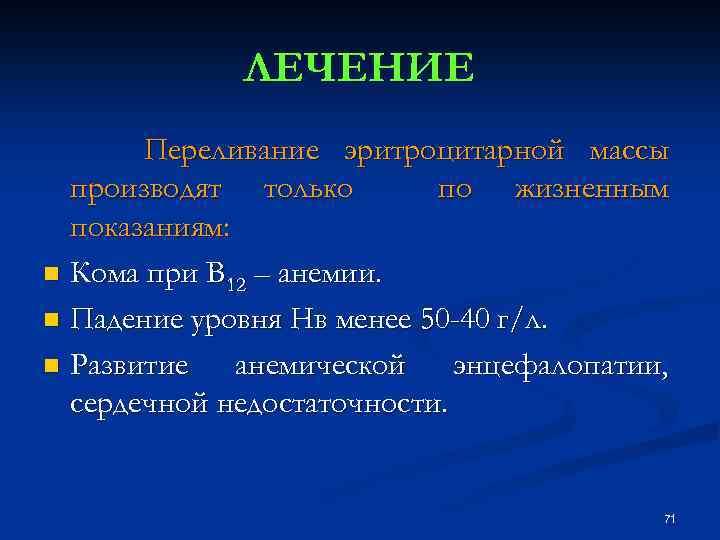 ЛЕЧЕНИЕ Переливание эритроцитарной массы производят только по жизненным показаниям: n Кома при В 12