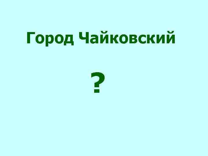 Город Чайковский ?