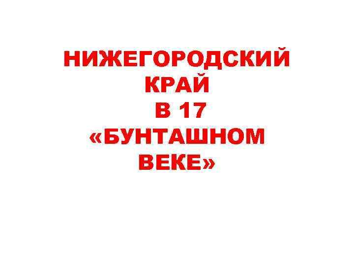 НИЖЕГОРОДСКИЙ КРАЙ В 17 «БУНТАШНОМ ВЕКЕ»