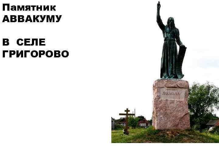 Памятник АВВАКУМУ В СЕЛЕ ГРИГОРОВО