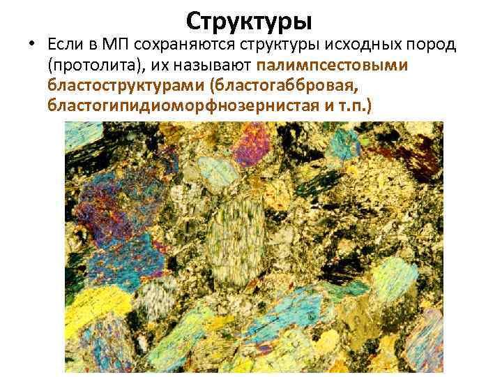 Структуры • Если в МП сохраняются структуры исходных пород (протолита), их называют палимпсестовыми бластоструктурами