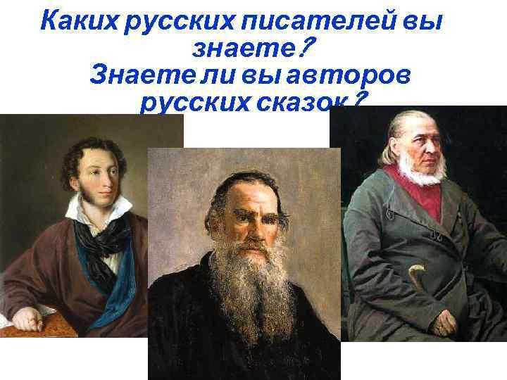 Каких русских писателей вы знаете? Знаете ли вы авторов русских сказок?