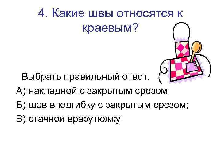 4. Какие швы относятся к краевым? Выбрать правильный ответ. А) накладной с закрытым срезом;