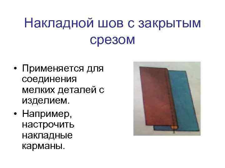 Накладной шов с закрытым срезом • Применяется для соединения мелких деталей с изделием. •