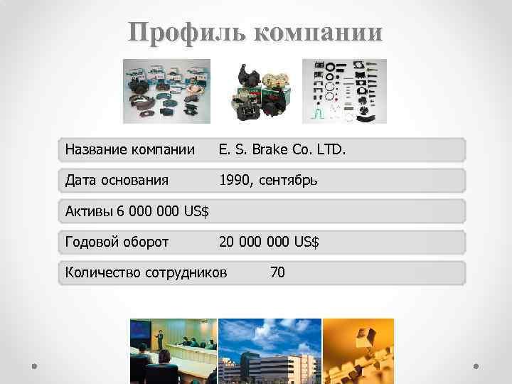 Профиль компании Название компании E. S. Brake Co. LTD. Дата основания 1990, сентябрь Активы