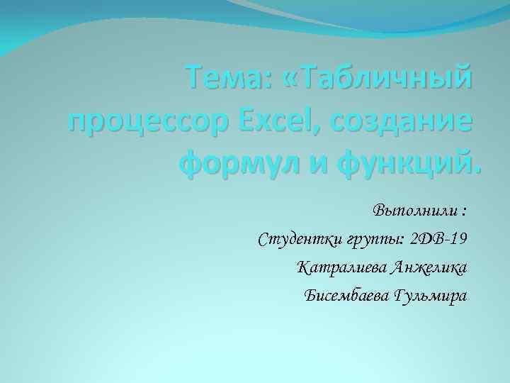 Тема: «Табличный процессор Exсel, создание формул и функций. Выполнили : Студентки группы: 2 ДВ-19